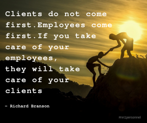 """Clients do not come first. Employees come first. If you take care of your employees, they will take care of your clients."" – Richard Branson"