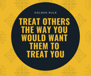 """Treat others the way you would want them to treat you."" – Golden Rule"