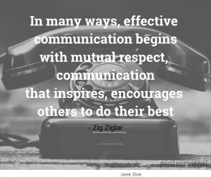 """In many ways, effective communication begins with mutual respect, communication that inspires, encourages others to do their best."" – Zig Ziglar"