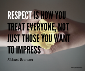 """Respect is how you treat everyone, not just those you want to impress."" – Richard Branson"