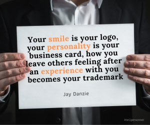 """Your smile is your logo, your personality is your business card, how you leave others feeling after an experience with you becomes your trademark."" – Jay Danzie"