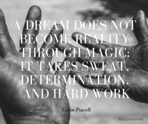 """A dream does not become reality through magic; it takes sweat, determination, and hard work."" – Colin Powell"