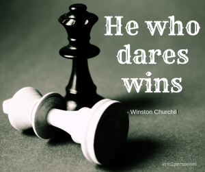 """He who dares wins."" – Winston Churchill"